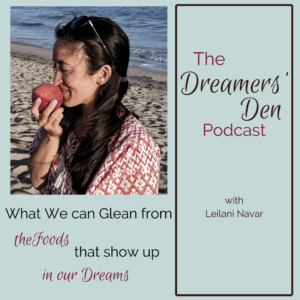 Dreamers Den Podcast Episode 28 What We Can Glean from the Foods that Show Up in Our Dreams hosted by Leilani Navar thedreamersden.org
